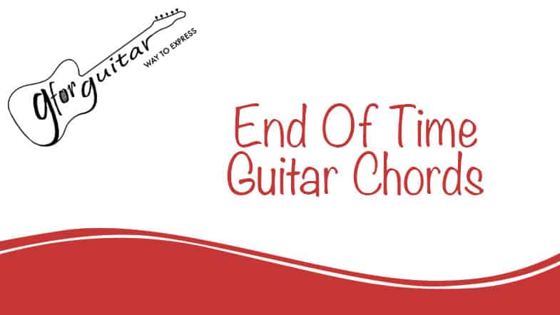 End Of Time Guitar Chords